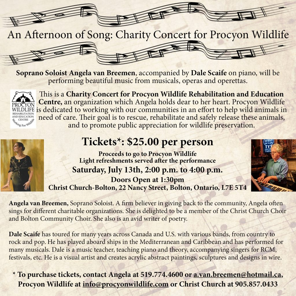 Join us on July 13th, 2019 at Christ Church Bolton, for an Afternoon of Song and help support Procyon Wildlife Rehabilitation and Education Centre! Accompanied by Dale Scaife on piano, Angela van Breemen, Opera Soprano Soloist, will be performing beautiful music from musicals, operas and operettas. Dale is an accomplished pianist who has toured throughout Canada and the U.S. Wildlife centres such as Procyon, receive no government funding, and rely heavily on fundraising. All proceeds from the concert will be donated to Procyon for the continued care, rehabilitation and release of our orphaned and injured Ontario wildlife. To purchase tickets, please contact me at a.van.breemen@hotmaill.ca or call 519-941-0658 or 519-774-4600. Tickets can also be purchased at Procyon in Beeton or through Christ Church in Bolton.